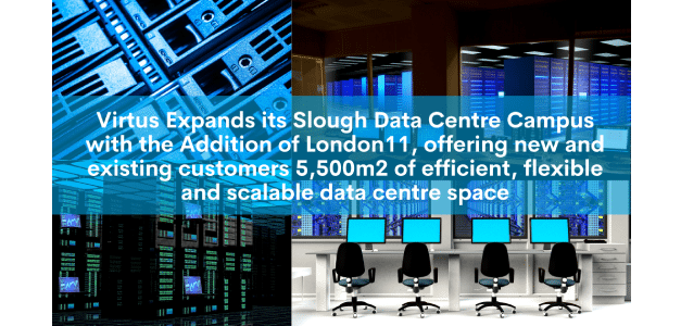 VIRTUS EXPANDS ITS SLOUGH DATA CENTRE CAMPUS WITH THE ADDITION OF LONDON11