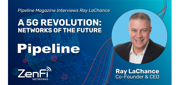 Ray LaChance, Co-founder and CEO of ZenFi Networks Shares Insights to the Challenges and Opportunities of 5G