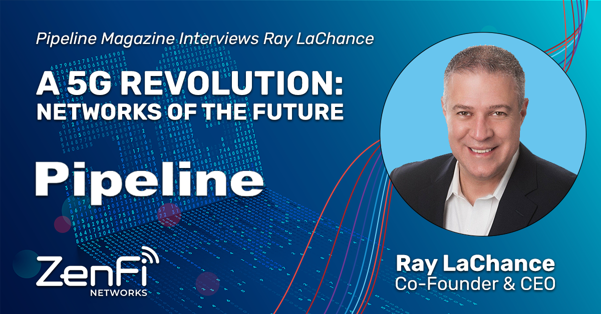 Ray LaChance, Co-founder and CEO of ZenFi Networks Shares Insights to the Challenges and Opportunities of 5G Continued