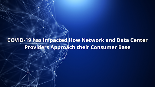 COVID-19 has Impacted How Network and Data Center Providers Approach their Customer Base