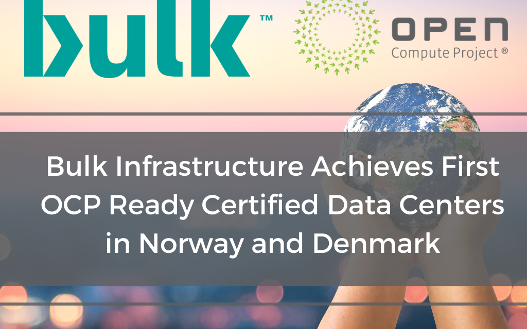 Bulk Infrastructure Achieves First OCP Ready Certified Data Centers in Norway and Denmark